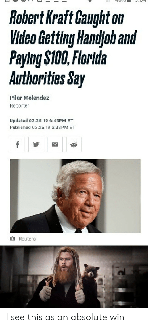 robert kraft: Robert Kraft Caught on  Video Getting Handjoh and  Paying $100, Florida  Authorities Say  Pilar Melendez  Reporter  Updated 02.25.19 6:45PM ET  Publishec 02.25.19 3:33PM ET  f  HCuters I see this as an absolute win
