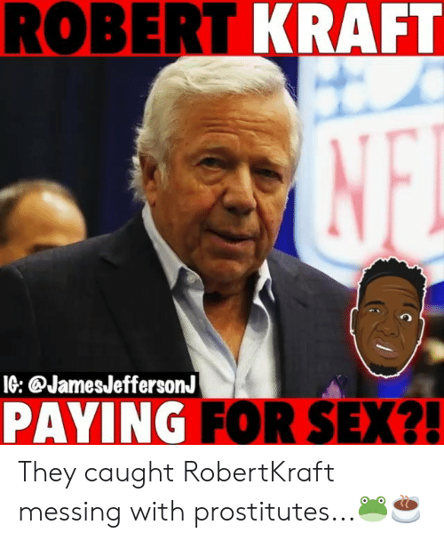 prostitutes: ROBERT KRAFT  IG: @JamesJeffersonJ  PAYING FOR SEX?! They caught RobertKraft messing with prostitutes...🐸☕️