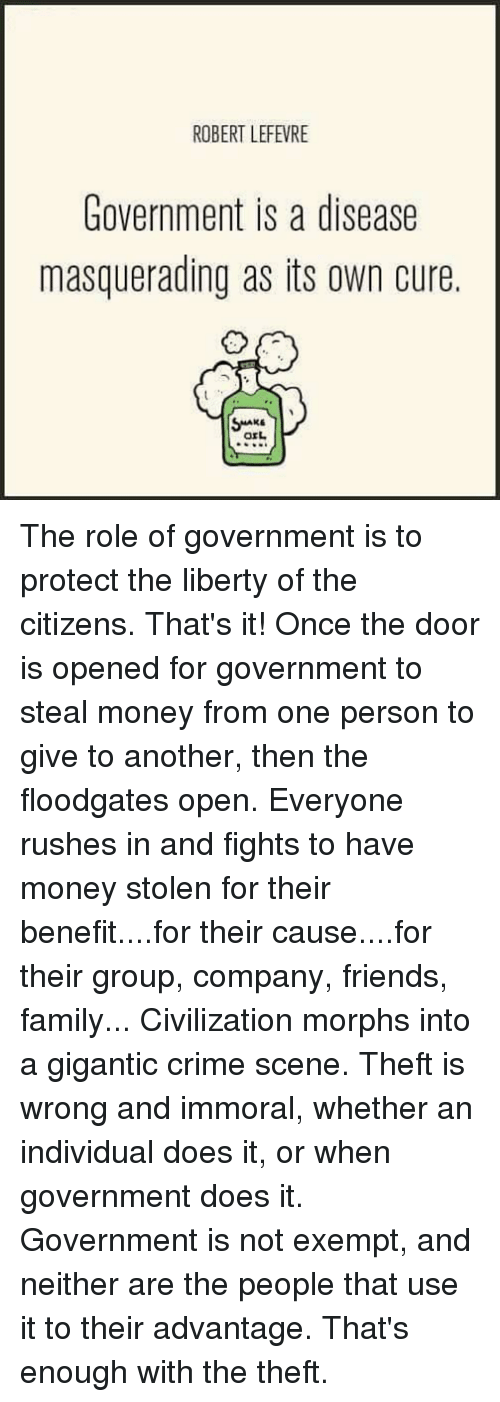 Crime, Dank, and Family: ROBERT LEFEVRE  Government is a disease  masquerading as its own cure  orL The role of government is to protect the liberty of the citizens.  That's it!  Once the door is opened for government to steal money from one person to give to another, then the floodgates open.  Everyone rushes in and fights to have money stolen for their benefit....for their cause....for their group, company, friends, family...  Civilization morphs into a gigantic crime scene.  Theft is wrong and immoral, whether an individual does it, or when government does it.  Government is not exempt, and neither are the people that use it to their advantage.  That's enough with the theft.