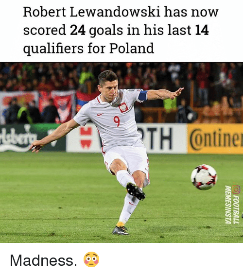 Goals, Memes, and Poland: Robert Lewandowski has noww  scored 24 goals in his last 14  qualifiers for Poland  TH C  ontine Madness. 😳