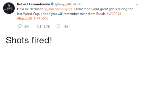 Lewy: Robert Lewandowski @lewy.official 4h  Hola mi Hermano @jamesdrodriguez, I remember your great goals during the  last World Cup. I hope you will remember mine from Russia Shots fired!