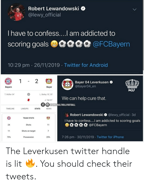 Lewy: Robert Lewandowski  @lewy official  T.  I have to confess....I am addicted to  scoring goalsO090 @FCBayern  AA  10:29 pm 26/11/2019 Twitter for Android  BAY  1 2  1904  Bayer 04 Leverkusen  @bayer04_en  ACHE  Bayern  Bayer  Leverkusen  MJJ  T.Müller 34  L.Bailey 10', 35  We can help cure that.  J. Tah 81  f @ORIGINALTROLLFOOTBALL  TIMELINE  LINEUPS  STATS  NEWS  Robert Lewandowski @lewy_official 3d  TEAM STATS  I have to confess.... am addicted to scoring goals  @FCBayern  24  Shots  11  Shots on target  7  11  7:26 pm 30/11/2019 Twitter for iPhone  75%  Possession  25% The Leverkusen twitter handle is lit 🔥. You should check their tweets.