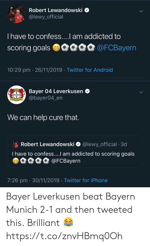 Bayern: Robert Lewandowski  @lewy_official  T..  T have to confess....l am addicted to  scoring goals 0090 @FCBayern  10:29 pm 26/11/2019 Twitter for Android   Bayer 04 Leverkusen  @bayer04_en  1904  BAYER  E  Leverkusen  We can help cure that.  Robert Lewandowski  @lewy_official . 3d  T have to confess....I am addicted to scoring goals  @FCBayern  AA  7:26 pm 30/11/2019 Twitter for iPhone Bayer Leverkusen beat Bayern Munich 2-1 and then tweeted this.  Brilliant 😂 https://t.co/znvHBmq0Oh
