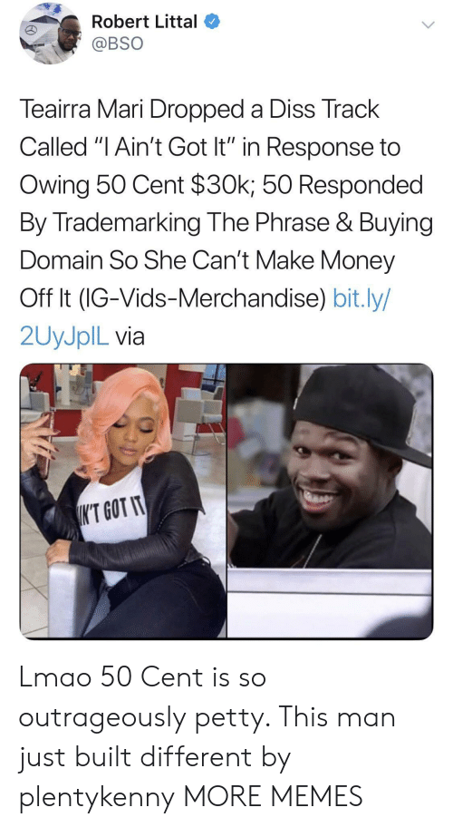 """Diss: Robert Littal  @BSO  Teairra Mari Dropped a Diss Track  Called """"I Ain't Got It"""" in Response to  Owing 50 Cent $30k; 50 Responded  By Trademarking The Phrase & Buying  Domain So She Can't Make Money  Off It (IG-Vids-Merchandise) bit.ly/  2UYJPIL via  K'T GOT IT Lmao 50 Cent is so outrageously petty. This man just built different by plentykenny MORE MEMES"""