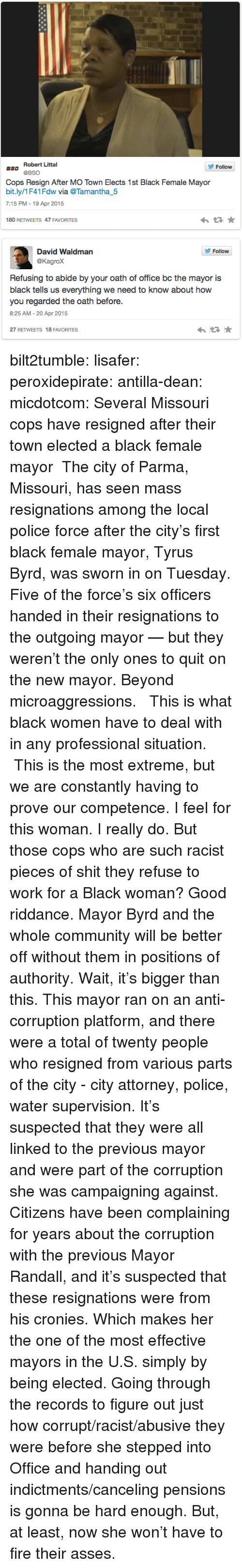 Sworn: Robert Littal  Follow  aso @BSO  Cops Resign After MO Town Elects 1st Black Female Mayor  bit.ly/1F41Fdw wia @Tamantha5  7:15 PM - 19 Apr 2015  わ ★  180 RETWEETS 47 FAVORITES   David Waldman  @Kagrox  Follow  Refusing to abide by your oath of office bc the mayor is  black tells us everything we need to know about how  you regarded the oath before.  8:25 AM-20 Apr 2015  27 RETWEETS 18 FAVORITES bilt2tumble:  lisafer:  peroxidepirate:  antilla-dean:   micdotcom:    Several Missouri cops have resigned after their town elected a black female mayor  The city of Parma, Missouri, has seen mass resignations  among the local police force after the city's first black female  mayor, Tyrus Byrd, was sworn in on Tuesday. Five of the force's six officers handed in their resignations to the outgoing mayor — but they weren't the only ones to quit on the new mayor.   Beyond microaggressions.   This is what black women have to deal with in any professional situation.  This is the most extreme, but we are constantly having to prove our competence.   I feel for this woman. I really do.  But those cops who are such racist pieces of shit they refuse to work for a Black woman? Good riddance. Mayor Byrd and the whole community will be better off without them in positions of authority.  Wait, it's bigger than this. This mayor ran on an anti-corruption platform, and there were a total of twenty people who resigned from various parts of the city - city attorney, police, water supervision.  It's suspected that they were all linked to the previous mayor and were part of the corruption she was campaigning against. Citizens have been complaining for years about the corruption with the previous Mayor Randall, and it's suspected that these resignations were from his cronies.  Which makes her the one of the most effective mayors in the U.S. simply by being elected.   Going through the records to figure out just how corrupt/racist/abusive they were before she stepped into Office and handing out indictments/canceling pensions is gonna be hard enough. But, at least, now she won't have to fire their asses.