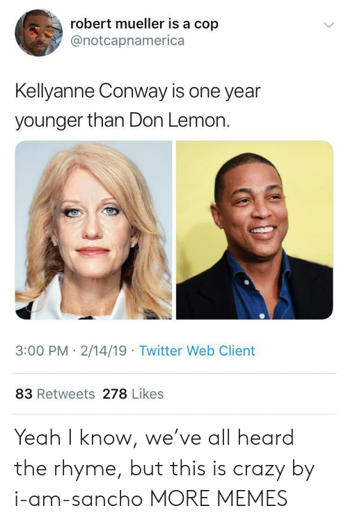 Kellyanne: robert mueller is a cop  @notcapnamerica  Kellyanne Conway is one year  younger than Don Lemon.  3:00 PM 2/14/19 Twitter Web Client  83 Retweets 278 Likes Yeah I know, we've all heard the rhyme, but this is crazy by i-am-sancho MORE MEMES