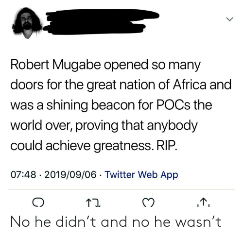 robert mugabe: Robert Mugabe opened so many  doors for the great nation of Africa and  was a shining beacon for POCS the  world over, proving that anybody  could achieve greatness. RIP.  07:48 2019/09/06 Twitter Web App  > No he didn't and no he wasn't