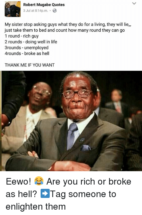mugabe: Robert Mugabe Quotes  3 Jul at 8:14pm .  My sister stop asking guys what they do for a living, they will lie,,  just take them to bed and count how many round they can go  1 round - rich guy  2 rounds -doing well in life  3rounds - unemployed  4rounds broke as hell  THANK ME IF YOU WANT Eewo! 😂 Are you rich or broke as hell? ➡Tag someone to enlighten them