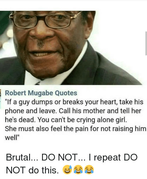 """Memes, Pain, and 🤖: Robert Mugabe Quotes  """"If a guy dumps or breaks your heart, take his  phone and leave. Call his mother and tell her  he's dead. You can't be crying alone girl.  She must also feel the pain for not raising him  Well"""" Brutal... DO NOT... I repeat DO NOT do this. 😅😂😂"""