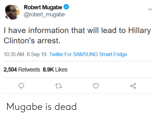 robert mugabe: Robert Mugabe  @robert_mugabe  I have information that will lead to Hillary  Clinton's arrest  10:35 AM 6 Sep 19 Twitter For SAMSUNG Smart Fridge  2,504 Retweets 8.9K Likes Mugabe is dead