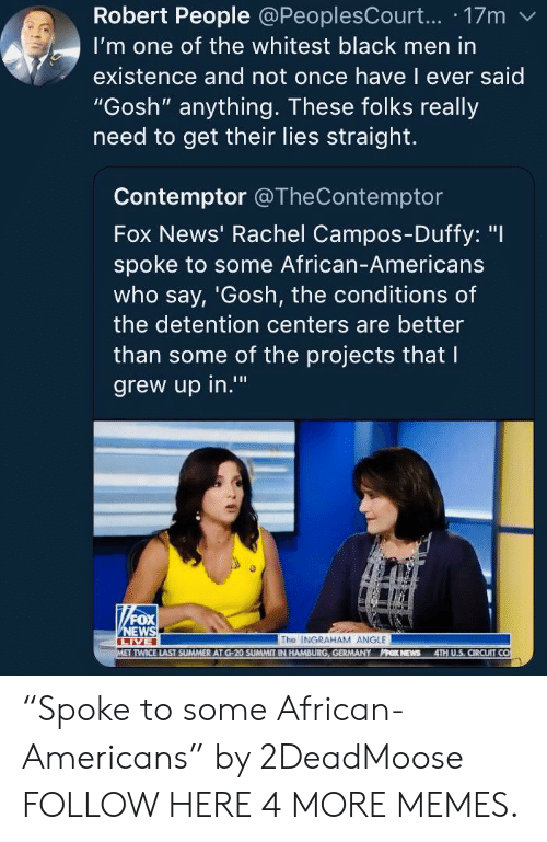 """hamburg: Robert People @PeoplesCourt... 17m  I'm one of the whitest black men in  existence and not once have l ever said  """"Gosh"""" anything. These folks really  need to get their lies straight.  Contemptor @TheContemptor  Fox News' Rachel Campos-Duffy: """"I  spoke to some African-Americans  who say, 'Gosh, the conditions of  the detention centers are better  than some of the projects that l  grew up in.""""  0  The INGRAHAM ANGLE  TWICE LAST SUMMER AT G-20 SUMMIT IN HAMBURG, GERMANY PPOK NEWS 4TH U.S, CIRCUIT CO """"Spoke to some African-Americans"""" by 2DeadMoose FOLLOW HERE 4 MORE MEMES."""
