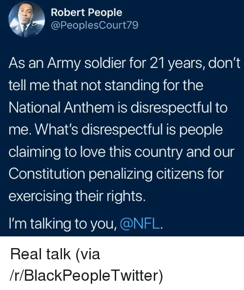Blackpeopletwitter, Love, and Nfl: Robert People  @PeoplesCourt79  As an Army soldier for 21 years, don't  tell me that not standing for the  National Anthem is disrespectful to  me. What's disrespectful is people  claiming to love this country and our  Constitution penalizing citizens for  exercising their rights.  I'm talking to you, @NFL. <p>Real talk (via /r/BlackPeopleTwitter)</p>
