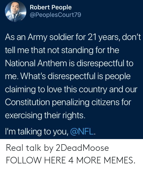An Army: Robert People  @PeoplesCourt79  As an Army soldier for 21 years, don't  tell me that not standing for the  National Anthem is disrespectful to  me. What's disrespectful is people  claiming to love this country and our  Constitution penalizing citizens for  exercising their rights.  I'm talking to you, @NFL. Real talk by 2DeadMoose FOLLOW HERE 4 MORE MEMES.