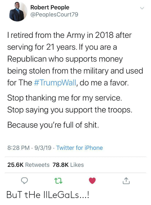 do me: Robert People  @PeoplesCourt79  I retired from the Army in 2018 after  serving for 21 years. If you are a  Republican who supports money  being stolen from the military and used  for The #TrumpWall, do me a favor.  Stop thanking me for my service.  Stop saying you support the troops  Because you're full of shit.  8:28 PM 9/3/19 Twitter for iPhone  25.6K Retweets 78.8K Likes BuT tHe IlLeGaLs…!