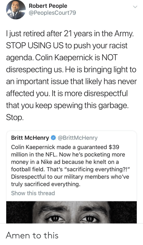 """Knelt: Robert People  @PeoplesCourt79  Ijust retired after 21 years in the Army  STOP USING US to push your racist  agenda. Colin KaeperniCK IS NOT  disrespecting us. He is bringing light to  an important issue that likely has never  affected you. It is more disrespectful  that you keep spewing this garbage  Stop  Britt McHenry @BrittMcHenry  Colin Kaepernick made a guaranteed $39  million in the NFL. Now he's pocketing more  money in a Nike ad because he knelt on a  football field. That's """"sacrificing everything?!'  Disrespectful to our military members who've  truly sacrificed everything  Show this thread Amen to this"""