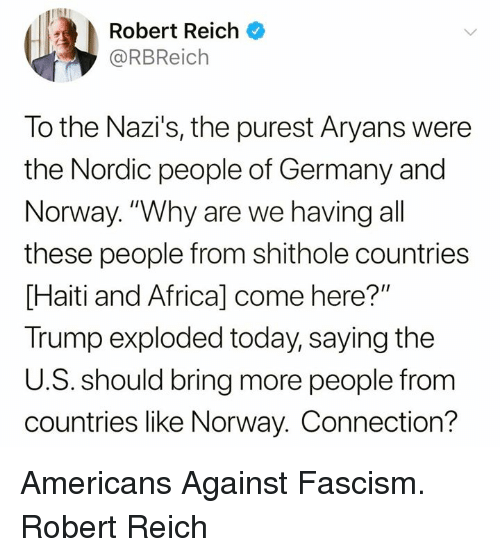"""Africa, Germany, and Haiti: Robert Reich  @RBReich  To the Nazi's, the purest Aryans were  the Nordic people of Germany and  Norway. """"Why are we having all  these people from shithole countries  Haiti and Africa] come here?""""  Trump exploded today, saying the  U.S. should bring more people from  countries like Norway. Connection? Americans Against Fascism. Robert Reich"""