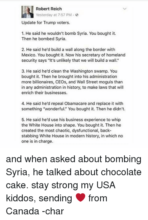 """Memes, Whip, and White House: Robert Reich  Yesterday at 7:57 PM  Update for Trump voters.  1. He said he wouldn't bomb Syria. You bought it.  Then he bombed Syria.  2. He said he'd build a wall along the border with  Mexico. You bought it. Now his secretary of homeland  security says """"It's unlikely that we will build a wall.""""  3. He said he'd clean the Washington swamp. You  bought it. Then he brought into his administration  more billionaires, CEOs, and Wall Street moguls than  in any administration in history, to make laws that will  enrich their businesses.  4. He said he'd repeal Obamacare and replace it with  something """"wonderful."""" You bought it. Then he didn't.  5. He said he'd use his business experience to whip  the White House into shape. You bought it. Then he  created the most chaotic, dysfunctional, back-  stabbing White House in modern history, in which no  one is in charge. and when asked about bombing Syria, he talked about chocolate cake. stay strong my USA kiddos, sending ❤ from Canada -char"""