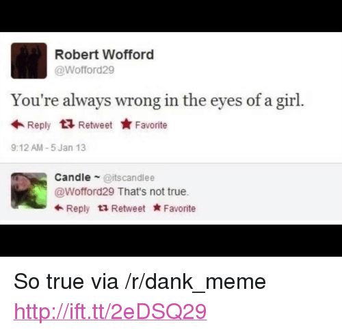 """wofford: Robert Wofford  @Wofford29  You're always wrong in the eyes of a girl.  Reply t Retweet ★Favorite  9:12 AM-5 Jan 13  Candle @itscandlee  @Wofford29 That's not true.  Reply Retweet Favorite <p>So true via /r/dank_meme <a href=""""http://ift.tt/2eDSQ29"""">http://ift.tt/2eDSQ29</a></p>"""