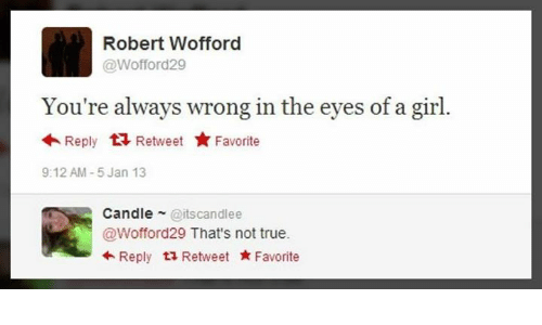 wofford: Robert Wofford  @Wofford29  You're always wrong in the eyes of a girl.  Reply Retweet Favorite  9:12 AM-5 Jan 13  Candle@itscandlee  @Wofford29 That's not true.  +Reply t2 Retweet Favorite