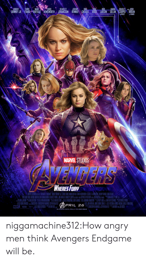 "Bradley: ROBERTCHRIS MARKCHRISSCARLETT JEREMYDON  BRIE  BRADLEY WIHJOSH  DOWNEY JR. NEVAN&ARUFFALO HEMSWORTH JOHANSSON RENNER CHEADLE RUDD. LARSON GILLAN |COOPER"" BROLIN  ASROCKET AS THANOS  MARVEL STUDIOS  WHERESFURy  MARVEL STUOS PSEN AVENGERS EBNOGAME RIBENT DOWNEYUR CIRNS EVANS MARKRUFALD CHRIS IEMSWORTH SCARLET JOHANSSIN JEREMY RENNER ON CHE.ADE  OAULERUDO BRIELARSON KAREN GILAI DAUAI CURIRA BENEDUCT WONG JODLEAUREAU BRACLE COPT AS RICE WIR OWYTH PAUTROW DIHLOSH BROCALEY FNlC  畾 ,HENT OPALOCH Pili訓IICHBELI CHRISTOPHERMARKUS STEPHENMFEELY  MARVEL  APRIL 26  ONFAVREAU JANSN LECORA ADISO MICHAEL GIULOD TRINHIRA  I CHRISTOPHERMARKUS&STEPHENII ANIHONY JE RUSSI  IN  LBY CINEMA, RE-D 3D AND IMAX niggamachine312:How angry men think Avengers Endgame will be."
