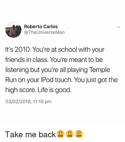 Friends, Life, and Run: Roberto Carlos  @TheUniverseMan  It's 2010. You're at school with your  friends in class. You're meant to be  listening but you're all playing Temple  Run on your lPod touch. You just got the  high score. Life is good  03/02/2018, 11:15 pm Take me back😩😩😩