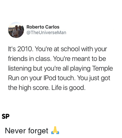Friends, Life, and Run: Roberto Carlos  @TheUniverseMan  It's 2010. You're at school with your  friends in class. You're meant to be  listening but you're all playing Temple  Run on your IPod touch. You just got  the high score. Life is good  SP Never forget 🙏