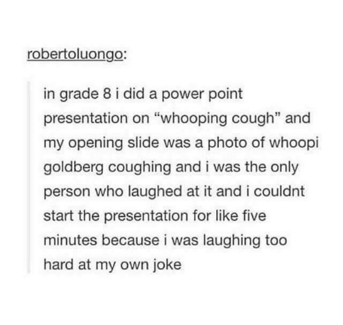 """Whoopi Goldberg Coughing: robertoluongo:  in grade 8 i did a power point  presentation on """"whooping cough"""" and  my opening slide was a photo of whoopi  goldberg coughing and i was the only  person who laughed at it and i couldnt  start the presentation for like five  minutes because i was laughing too  hard at my own joke"""
