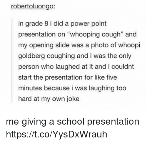 """School, Whoopi Goldberg, and Power: robertoluongo:  in grade 8 i did a power point  presentation on """"whooping cough"""" and  my opening slide was a photo of whoopi  goldberg coughing and i was the only  person who laughed at it and i couldnt  start the presentation for like five  minutes because i was laughing too  hard at my own joke  35 me giving a school presentation https://t.co/YysDxWrauh"""