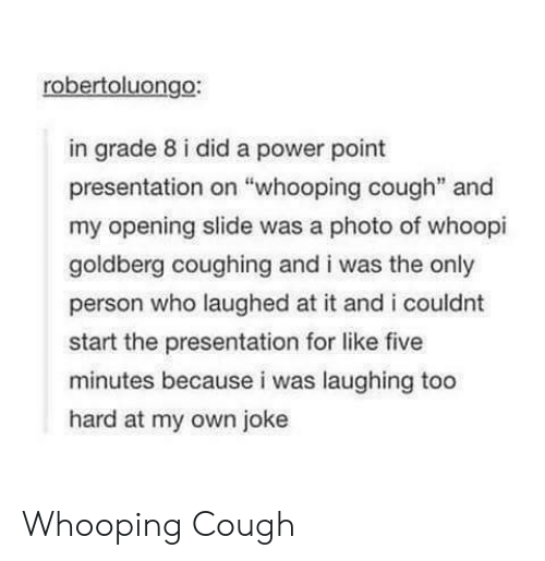 """Whoopi: robertoluongo:  in grade 8 i did a power point  presentation on """"whooping cough"""" and  my opening slide was a photo of whoopi  goldberg coughing and i was the only  person who laughed at it and i couldnt  start the presentation for like five  minutes because i was laughing too  hard at my own joke Whooping Cough"""