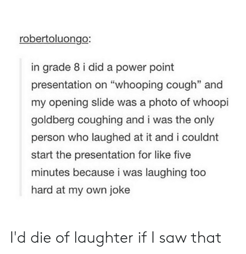 """Whoopi Goldberg: robertoluongo:  in grade 8 i did a power point  presentation on """"whooping cough"""" and  my opening slide was a photo of whoopi  goldberg coughing and i was the only  person who laughed at it and i couldnt  start the presentation for like five  minutes because i was laughing too  hard at my own joke I'd die of laughter if I saw that"""