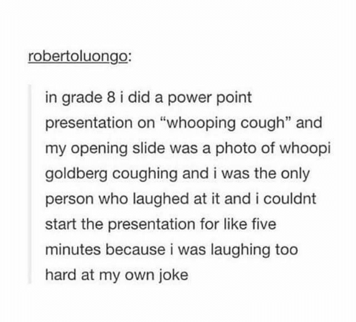 """Whoopi Goldberg: robertoluongo:  in grade 8 i did a power point  presentation on """"whooping cough"""" and  my opening slide was a photo of whoopi  goldberg coughing and i was the only  person who laughed at it and i couldnt  start the presentation for like five  minutes because i was laughing too  hard at my own joke"""
