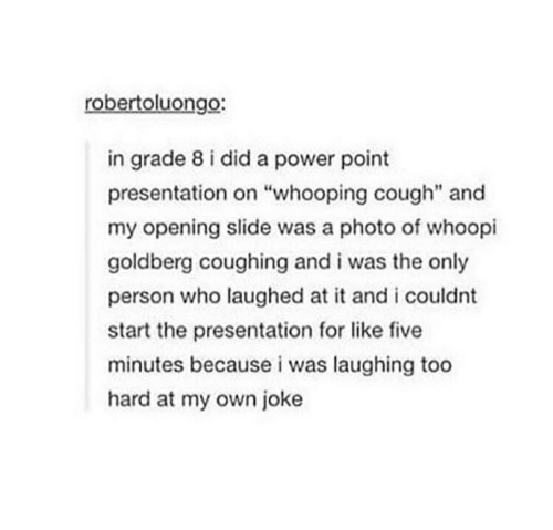 """Whoopi Goldberg: robertoluongo:  in grade 8 i did a power point  presentation on """"whooping cough"""" and  my opening slide was a photo of whoopi  goldberg coughing and i was the only  person who laughed at it and i couldnt  start the presentation for like five  minutes because i was laughing to0  hard at my own joke"""