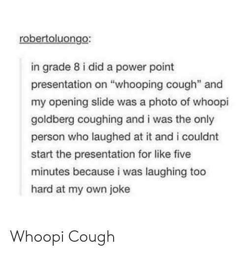 """Whoopi: robertoluongo:  in grade 8 i did a power point  presentation on """"whooping cough"""" and  my opening slide was a photo of whoopi  goldberg coughing and i was the only  person who laughed at it and i couldnt  start the presentation for like five  minutes because i was laughing too  hard at my own joke Whoopi Cough"""