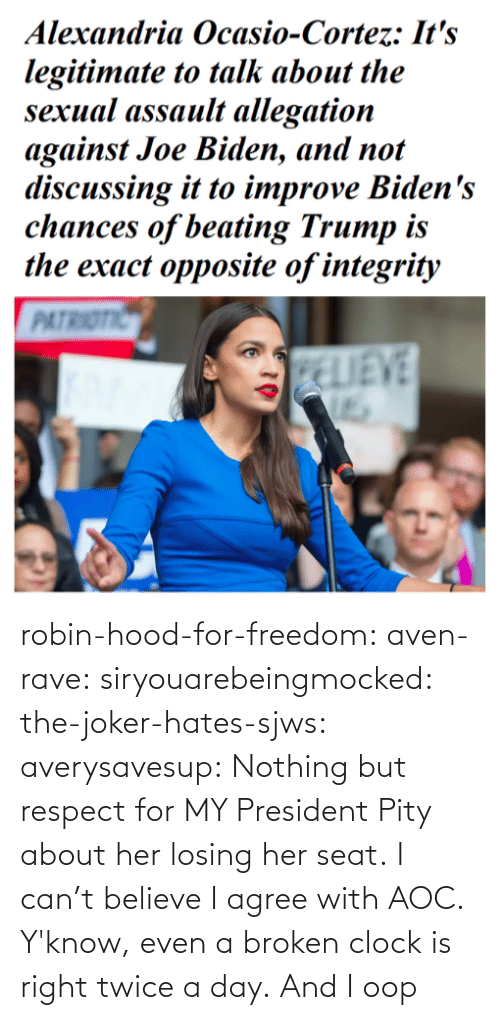 agree: robin-hood-for-freedom:  aven-rave:  siryouarebeingmocked:  the-joker-hates-sjws: averysavesup: Nothing but respect for MY President Pity about her losing her seat.  I can't believe I agree with AOC.   Y'know, even a broken clock is right twice a day.      And I oop
