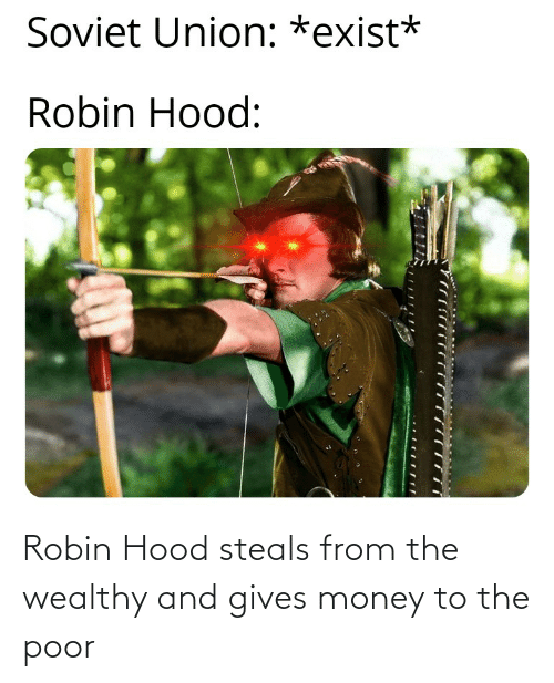 Hood: Robin Hood steals from the wealthy and gives money to the poor