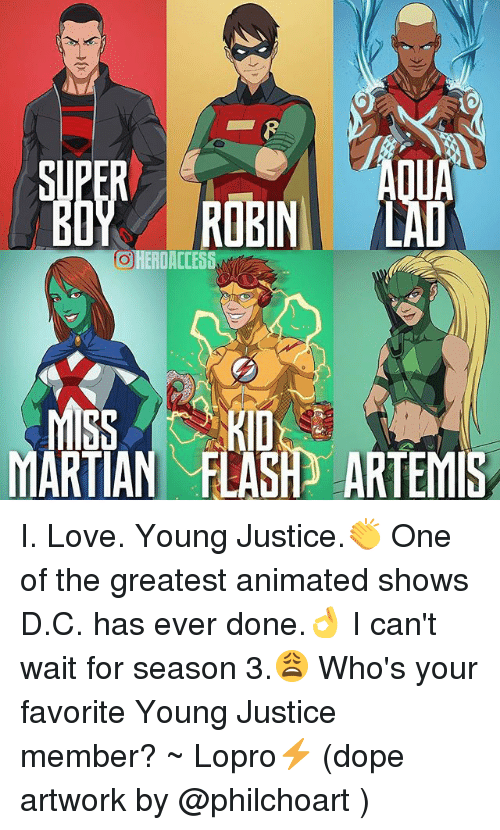 Dope, Love, and Memes: ROBIN! /LAD  ERDACCESS  S  ARTIAN FLASH] ARTEMIS  O I. Love. Young Justice.👏 One of the greatest animated shows D.C. has ever done.👌 I can't wait for season 3.😩 Who's your favorite Young Justice member? ~ Lopro⚡️ (dope artwork by @philchoart )