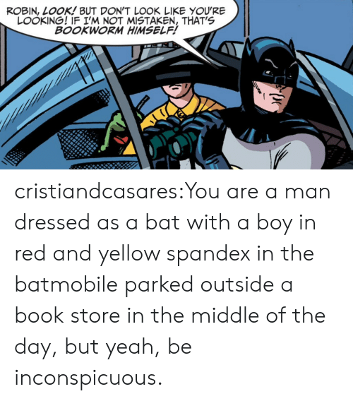 batmobile: ROBIN, LOOK! BUT DON'T L0OK LIKE YOU'RE  LOOKING! IF I'M NOT MISTAKEN, THAT'S  BOOKWORM HIMSELF! cristiandcasares:You are a man dressed as a bat with a boy in red and yellow spandex in the batmobile parked outside a book store in the middle of the day, but yeah, be inconspicuous.