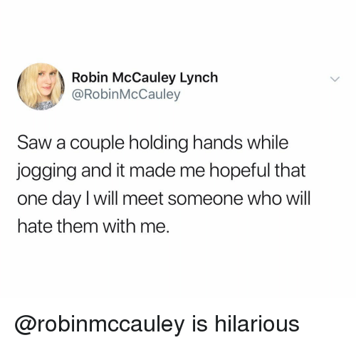 Is Hilarious: Robin McCauley Lynch  @RobinMcCauley  Saw a couple holding hands while  jogging and it made me hopeful that  one day I will meet someone who will  hate them with me. @robinmccauley is hilarious