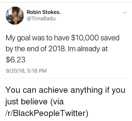 Blackpeopletwitter, Goal, and Robin: Robin Stokes.  @TrinaBadu  My goal was to have $10,000 saved  by the end of 2018. Im already at  $6.23  9/20/18, 5:18 PM You can achieve anything if you just believe (via /r/BlackPeopleTwitter)