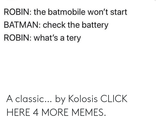 batmobile: ROBIN: the batmobile won't start  BATMAN: check the battery  ROBIN: what's a tery A classic… by Kolosis CLICK HERE 4 MORE MEMES.