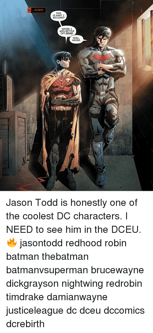 dc characters: ROBIN.  THIS  I  BECOME  MAYBE I  WAS BETTER  OFF DEAD.  YEAH...  MAYBE. Jason Todd is honestly one of the coolest DC characters. I NEED to see him in the DCEU.🔥 jasontodd redhood robin batman thebatman batmanvsuperman brucewayne dickgrayson nightwing redrobin timdrake damianwayne justiceleague dc dceu dccomics dcrebirth