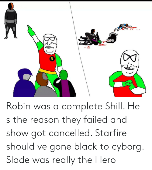 cyborg: Robin was a complete Shill. He s the reason they failed and show got cancelled. Starfire should ve gone black to cyborg. Slade was really the Hero