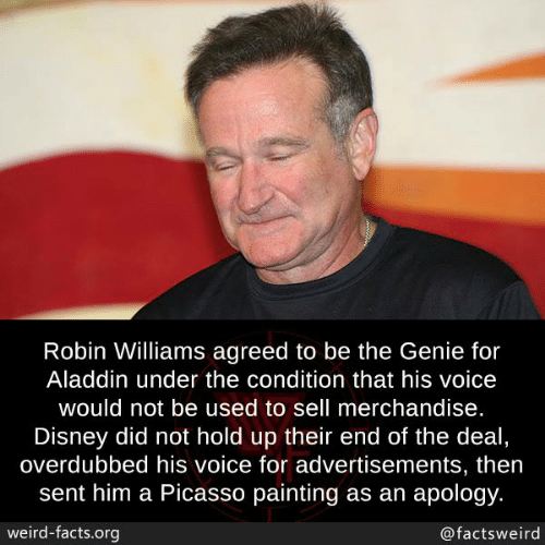 Aladdin: Robin Williams agreed to be the Genie for  Aladdin under the condition that his voice  would not be used to sell merchandise.  Disney did not hold up their end of the deal  overdubbed his voice for advertisements, then  sent him a Picasso painting as an apology.  weird-facts.org  @factsweird