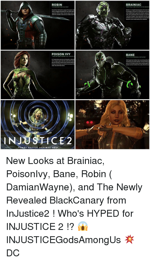 """Bane, Memes, and Revenge: ROBIN  YOUR ON  SON, OLD  bath by the League of Asasim.  ahaways struggled Batman's non-Hethal code  opposition with his father,Dunnan  whom considers to be  of a father than  POISON IVY  AVE NO MORE FRIENDS, ALL  HAVE IS  innovative radicalb  with asing dar gol make the wordsnfe for plant  the Society to further  order fora dominates fauna  INJUSTICE 2  EVERY BATTLE DEFINE S YOU  BRAINIAC  TSUCH FOLLY AND FUTILITY IN THE GRAND  Brinacisa  megalomaniacalgenu who  wth establishing hisspeicrty Barracaptured  """"Last Sonof Krypton'have neached  of worlds  finish his acarmuator  discovers anew world worthy of his collection  BANE  """"HATE IS THE  AL MO  Altor supormansdofoat Bano was betrayed by  relentlessly pursued by Batman Having atready  prison he his determined  take revenge against  masters and turn Gotham into acty where his nie New Looks at Brainiac, PoisonIvy, Bane, Robin ( DamianWayne), and The Newly Revealed BlackCanary from InJustice2 ! Who's HYPED for INJUSTICE 2 !? 😱 INJUSTICEGodsAmongUs 💥 DC"""