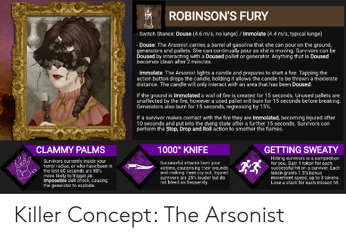 Fire, Survivor, and Been: ROBINSON'S FURY  -Switch Stance: Douse (4.6 m/s, no lunge) / Immolate (4.4 m/s, typical lunge)  Douse: The Arsonist carries a barrel of gasoline that she can pour on the ground  generators and pallets. She can continually pour as she is moving. Survivors can be  Doused by interacting with a Doused pallet or generator. Anything that is Doused  becomes clean after 2 minutes.  - Immolate: The Arsonist lights a candle and prepares to start a fire. Tapping the  action button drops the candle, holding it allows the candle to be thrown a moderate  |distance. The candle will only interact with an area that has been Doused.  If the ground is Immolated a wall of fire is created for 15 seconds. Unused pallets are  unaffected by the fire, however a used pallet will burn for 15 seconds before breaking  Generators also burn for 15 seconds, regressing by 15%.  If a survivor makes contact with the fire they are Immolated, becoming injured after  10 seconds and put into the dying state after a further 15 seconds. Survivors can  perform the Stop, Drop and Roll action to smother the flames.  1000 KNIFE  CLAMMY PALMS  GETTING SWEATY  Hitting survivors is a competition  for you. Gain 1 token for each  successful hit ona survivor. Each  token grants 1.5% bonus  movement speed, up to 3 tokens.  Lose a stack for each missed hit  Survivors currently inside your  terror radius, or who have been in  the last 60 seconds are 80%  more likely to trigger an  Impossible skill check, causing  the generator to explode.  Successful attacks burn your  victims, cauterising their wounds  and making them cry out. Injured  survivors are 25% louder but do  not bleed as frequently Killer Concept: The Arsonist