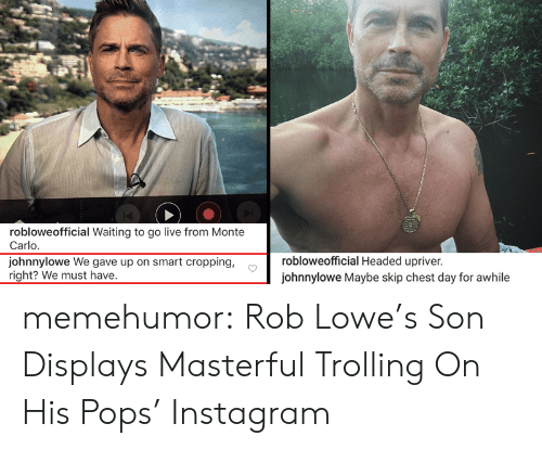 Lowes: robloweofficial Waiting to go live from Monte  Carlo  johnnylowe We gave up on smart cropping,  right? We must have.  robloweofficial Headed upriver  johnnylowe Maybe skip chest day for awhile memehumor:  Rob Lowe's Son Displays Masterful Trolling On His Pops' Instagram
