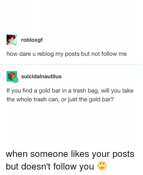 Trash, Relatable, and How: robloxgf  how dare u reblog my posts but not follow me  suicidalnautilus  If you find a gold bar in a trash bag, will you take  the whole trash can, or just the gold bar? when someone likes your posts but doesn't follow you 🙄