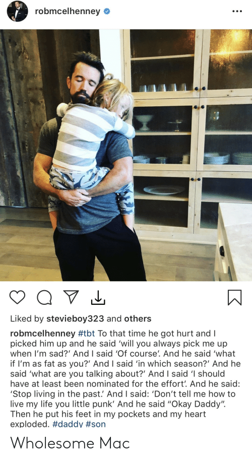 "Im Sad: robmcelhenney  Liked by stevieboy323 and others  robmcelhenney #tbt To that time he got hurt and I  picked him up and he said 'will you always pick me up  when I'm sad?' And I said 'Of course'. And he said 'what  if I'm as fat as you?' And I said 'in which season?' And he  said 'what are you talking about?' And I said 'I should  have at least been nominated for the effort'. And he said:  'Stop living in the past.' And I said: 'Don't tell me how to  live my life you little punk' And he said ""Okay Daddy"".  Then he put his feet in my pockets and my heart  exploded. Wholesome Mac"