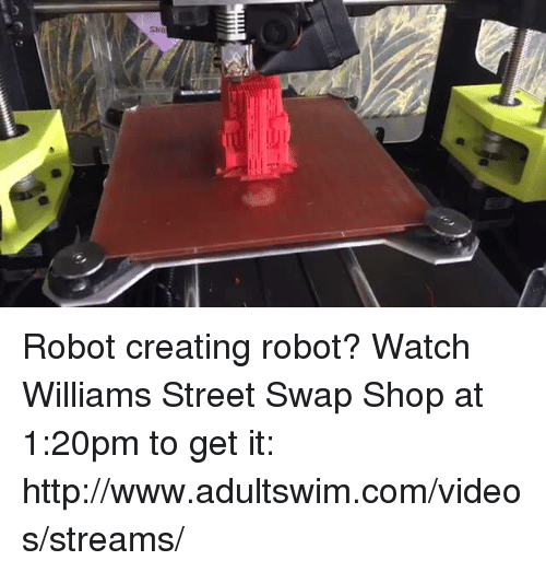 Dank, 🤖, and Robot: Robot creating robot? Watch Williams Street Swap Shop at 1:20pm to get it: http://www.adultswim.com/videos/streams/