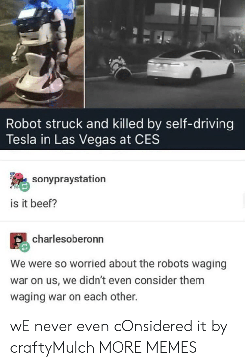 Las Vegas: Robot struck and killed by self-driving  Tesla in Las Vegas at CES  sonypraystation  is it beef?  charlesoberonn  We were so worried about the robots waging  war on us, we didn't even consider them  waging war on each other. wE never even cOnsidered it by craftyMulch MORE MEMES